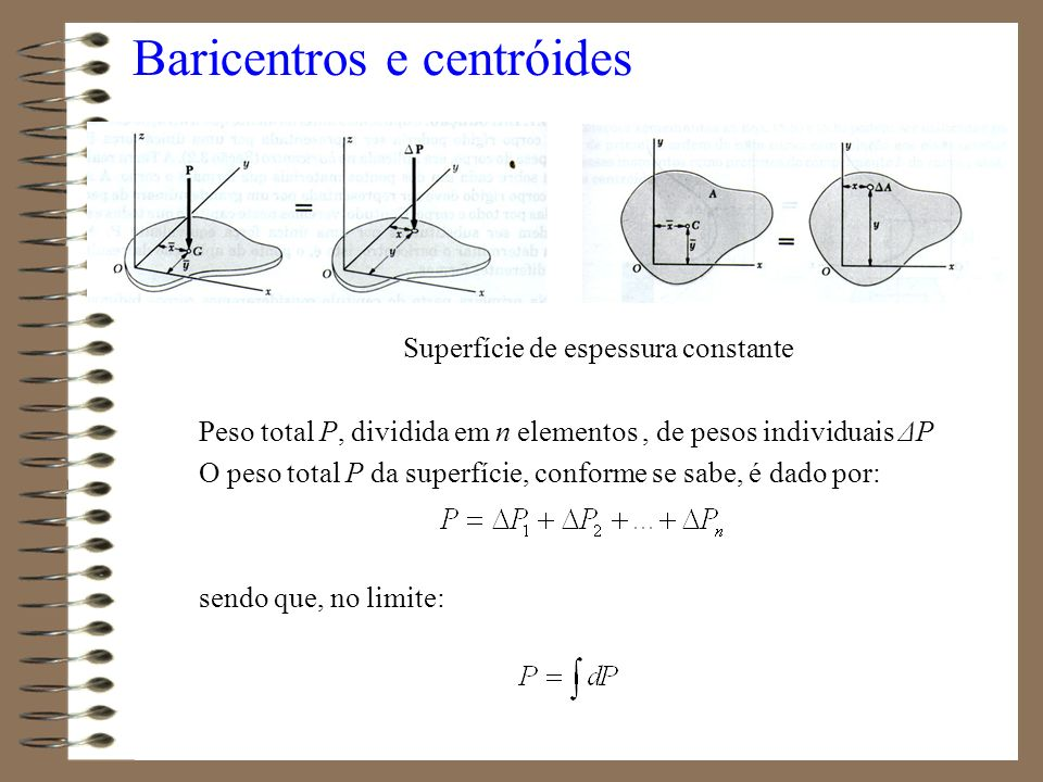 Baricentros e centróides Superfície de espessura constante Peso total P, dividida em n elementos, de pesos individuais ΔP O peso total P da superfície