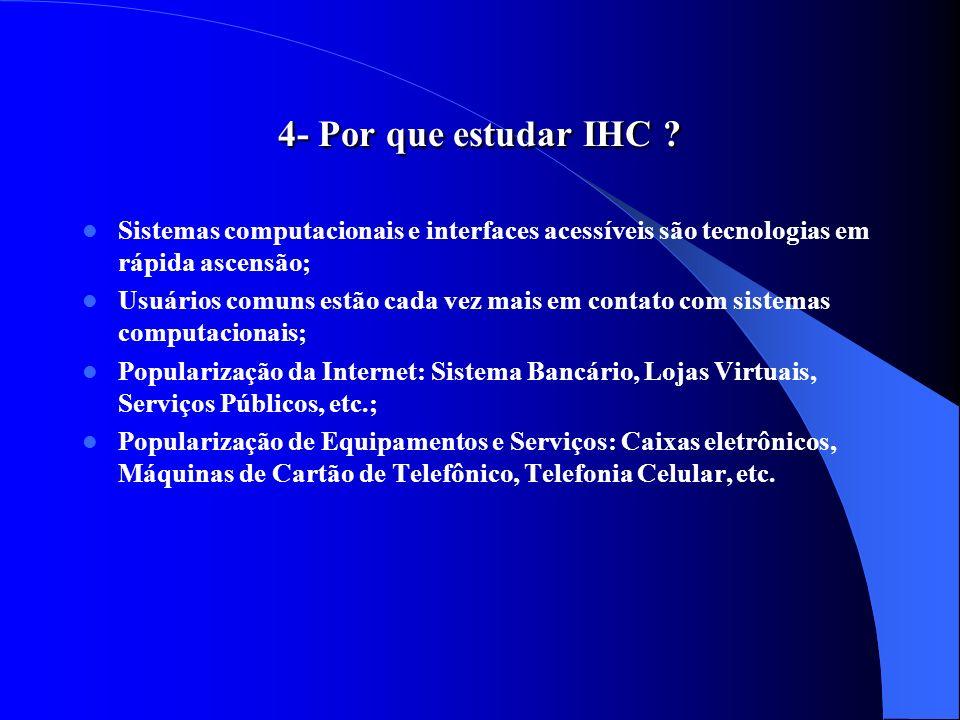 4- Por que estudar IHC ? Sistemas computacionais e interfaces acessíveis são tecnologias em rápida ascensão; Usuários comuns estão cada vez mais em co