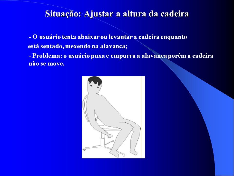 Situação: Ajustar a altura da cadeira Situação: Ajustar a altura da cadeira - O usuário tenta abaixar ou levantar a cadeira enquanto está sentado, mex