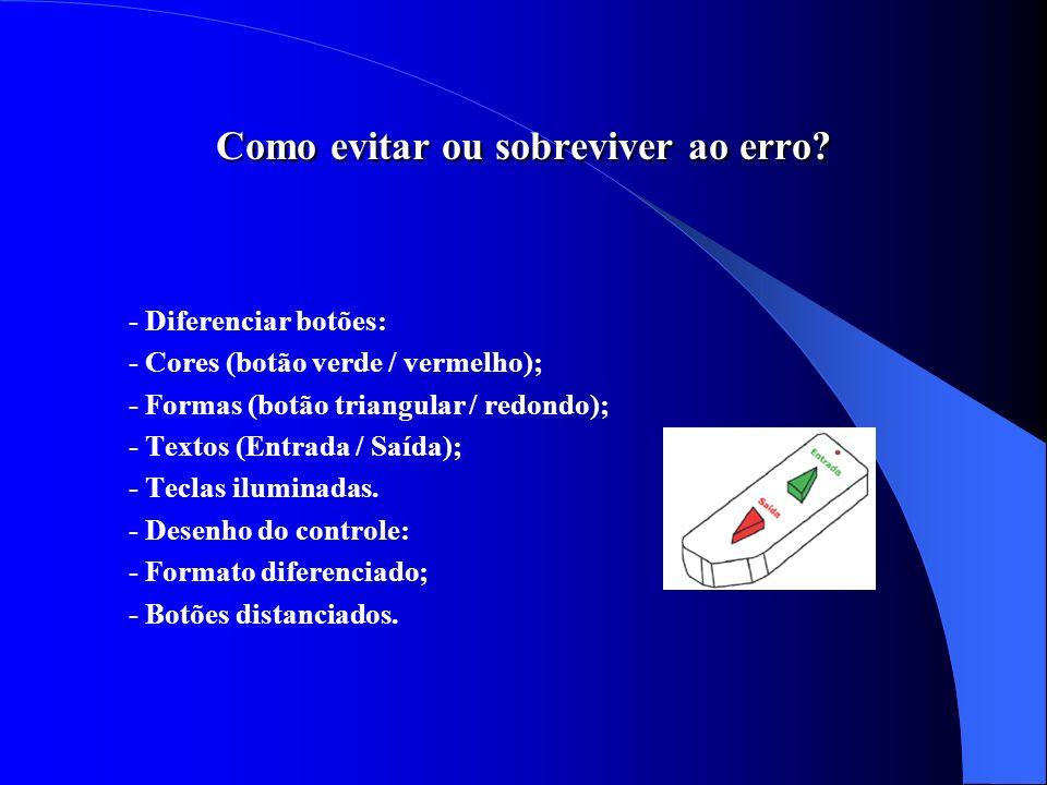 Como evitar ou sobreviver ao erro? - Diferenciar botões: - Cores (botão verde / vermelho); - Formas (botão triangular / redondo); - Textos (Entrada /