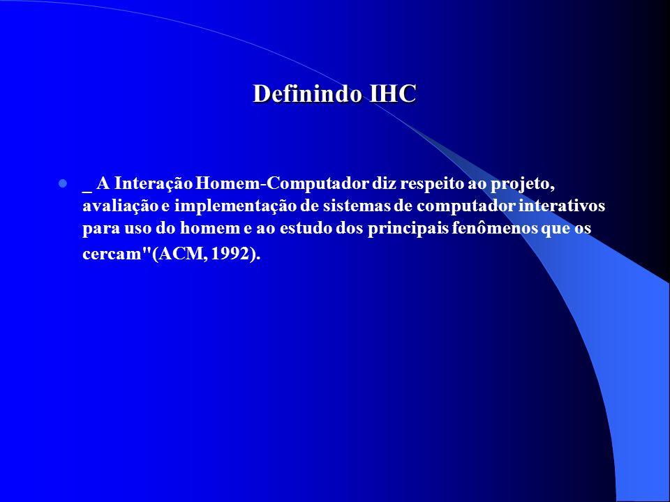Definindo IHC _ A Interação Homem-Computador diz respeito ao projeto, avaliação e implementação de sistemas de computador interativos para uso do home