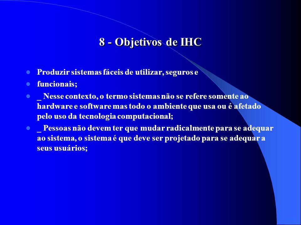 8 - Objetivos de IHC Produzir sistemas fáceis de utilizar, seguros e funcionais; _ Nesse contexto, o termo sistemas não se refere somente ao hardware