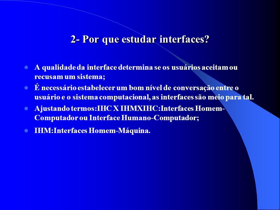 2- Por que estudar interfaces? A qualidade da interface determina se os usuários aceitam ou recusam um sistema; É necessário estabelecer um bom nível
