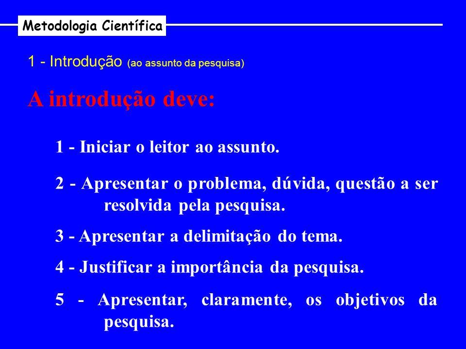 Metodologia Científica 1 - Introdução (ao assunto da pesquisa) A introdução deve: 1 - Iniciar o leitor ao assunto. 2 - Apresentar o problema, dúvida,