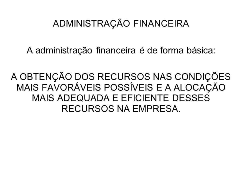 ADMINISTRAÇÃO FINANCEIRA A administração financeira é de forma básica: A OBTENÇÃO DOS RECURSOS NAS CONDIÇÕES MAIS FAVORÁVEIS POSSÍVEIS E A ALOCAÇÃO MA