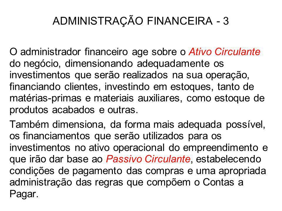 ADMINISTRAÇÃO FINANCEIRA - 3 O administrador financeiro age sobre o Ativo Circulante do negócio, dimensionando adequadamente os investimentos que serã