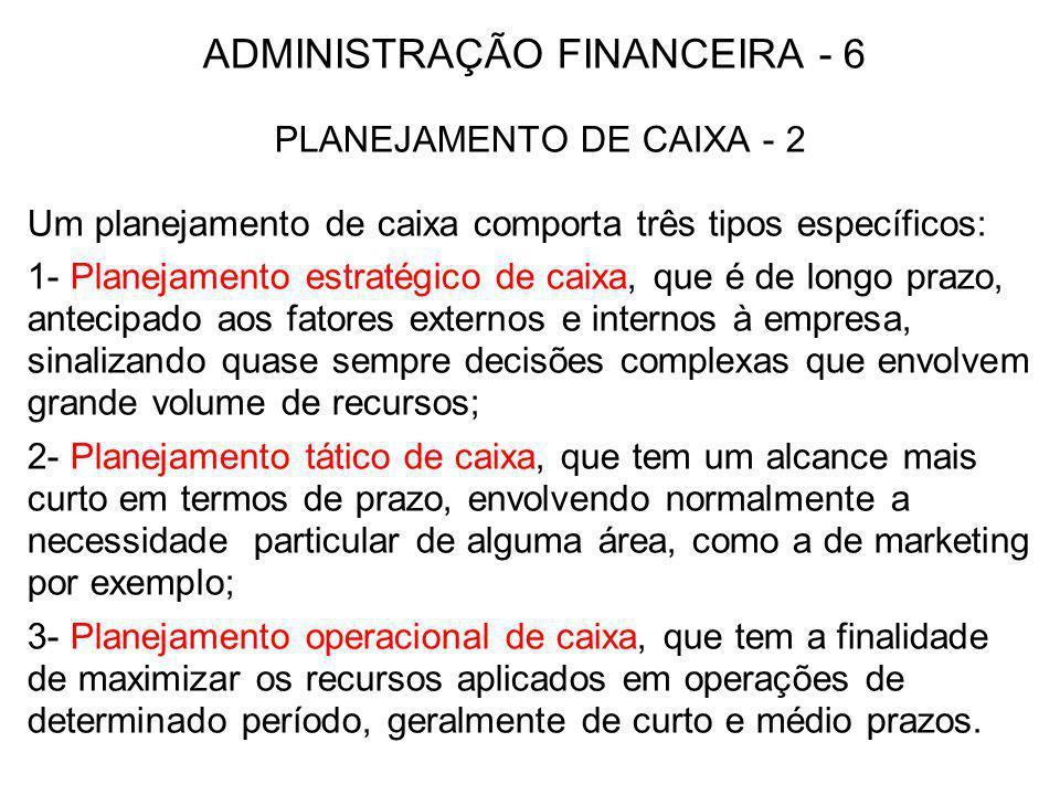 ADMINISTRAÇÃO FINANCEIRA - 6 PLANEJAMENTO DE CAIXA - 2 Um planejamento de caixa comporta três tipos específicos: 1- Planejamento estratégico de caixa,
