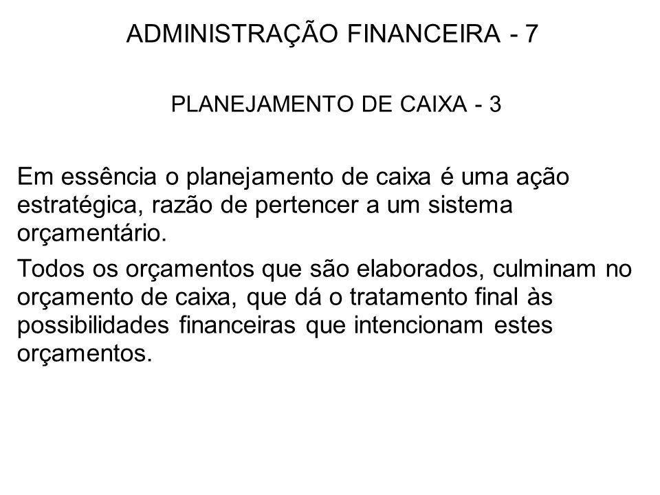 ADMINISTRAÇÃO FINANCEIRA - 7 PLANEJAMENTO DE CAIXA - 3 Em essência o planejamento de caixa é uma ação estratégica, razão de pertencer a um sistema orç