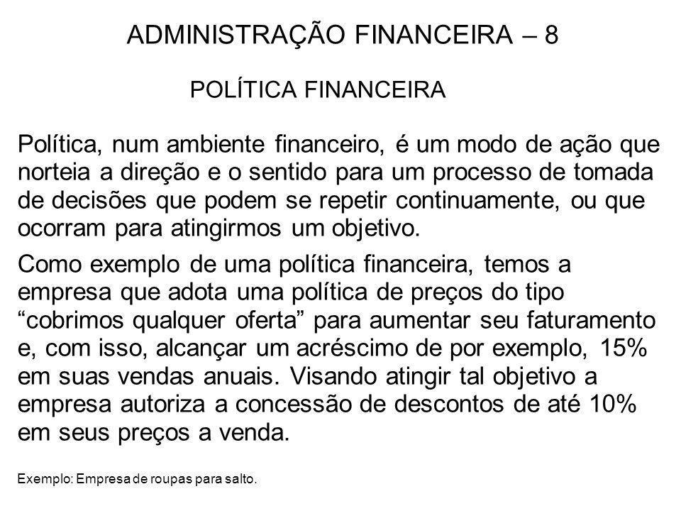 ADMINISTRAÇÃO FINANCEIRA – 8 POLÍTICA FINANCEIRA Política, num ambiente financeiro, é um modo de ação que norteia a direção e o sentido para um proces