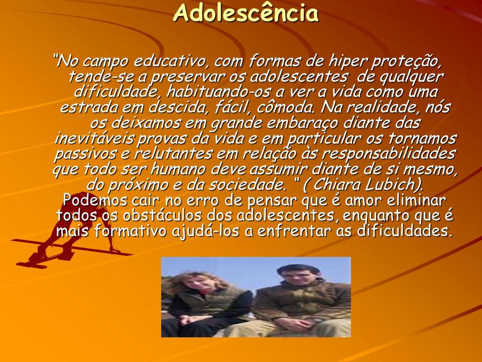 Adolescência No campo educativo, com formas de hiper proteção, tende-se a preservar os adolescentes de qualquer dificuldade, habituando-os a ver a vida como uma estrada em descida, fácil, cômoda.