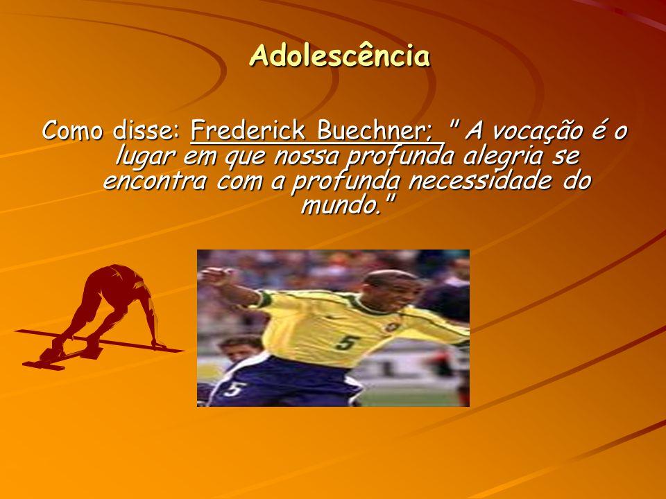 Adolescência Como disse: Frederick Buechner; A vocação é o lugar em que nossa profunda alegria se encontra com a profunda necessidade do mundo.