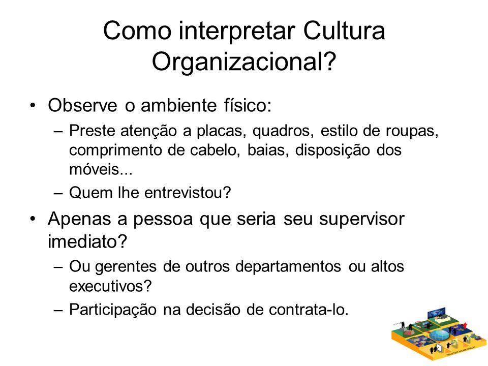 Como interpretar Cultura Organizacional? Observe o ambiente físico: –Preste atenção a placas, quadros, estilo de roupas, comprimento de cabelo, baias,