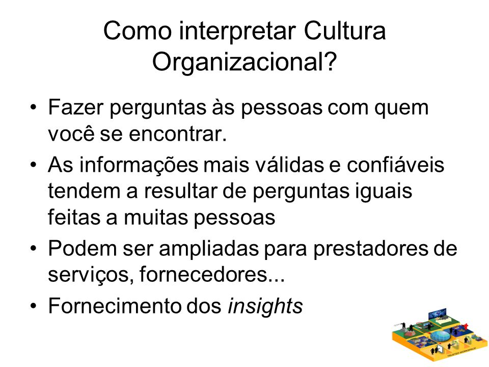 Como interpretar Cultura Organizacional? Fazer perguntas às pessoas com quem você se encontrar. As informações mais válidas e confiáveis tendem a resu