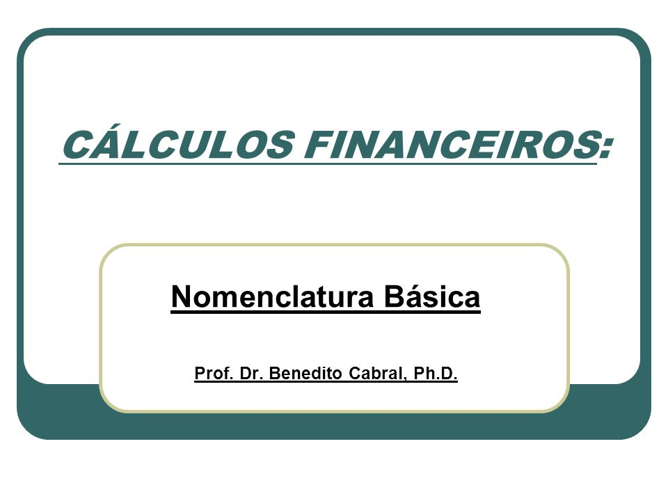 CÁLCULOS FINANCEIROS: Nomenclatura Básica Prof. Dr. Benedito Cabral, Ph.D.
