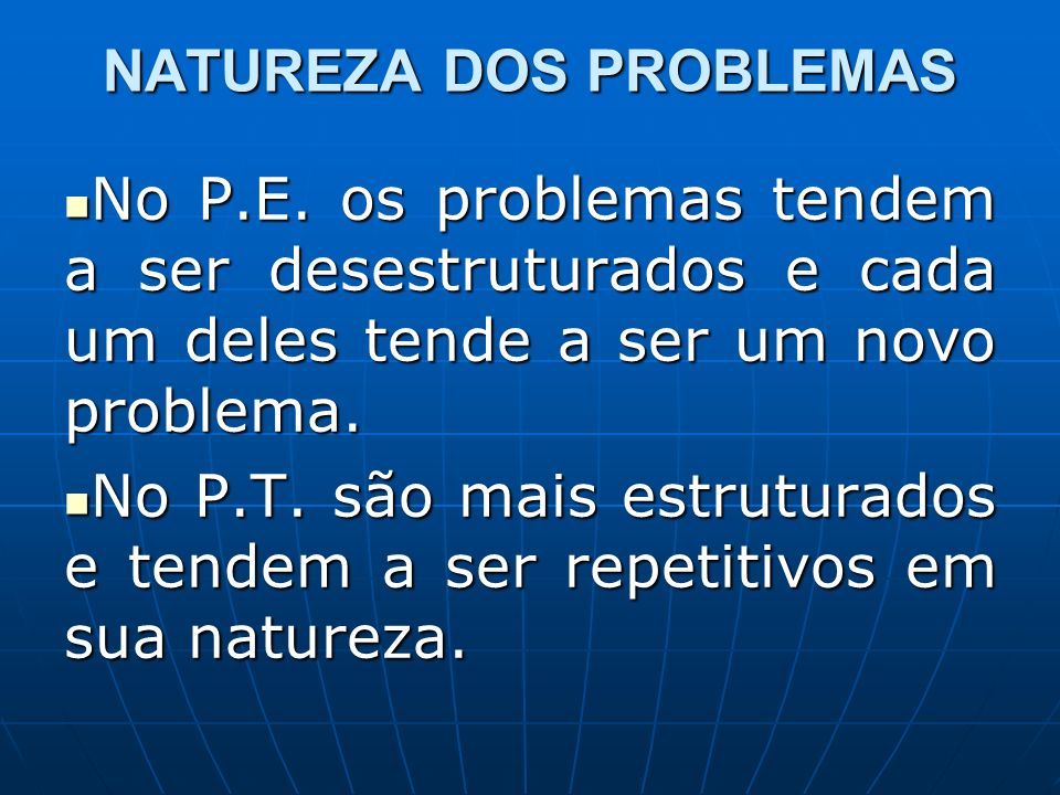 NATUREZA DOS PROBLEMAS No P.E. os problemas tendem a ser desestruturados e cada um deles tende a ser um novo problema. No P.E. os problemas tendem a s