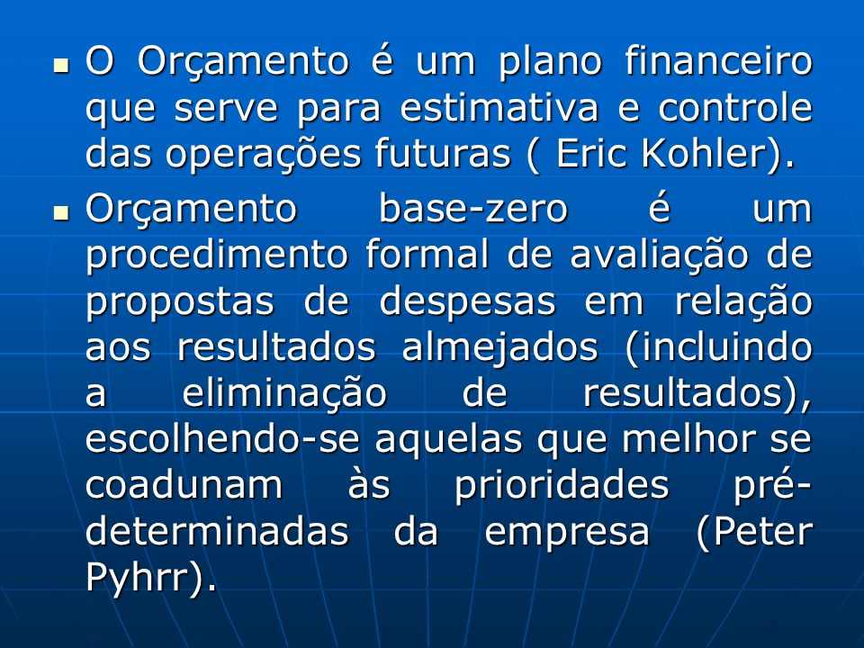O Orçamento é um plano financeiro que serve para estimativa e controle das operações futuras ( Eric Kohler).