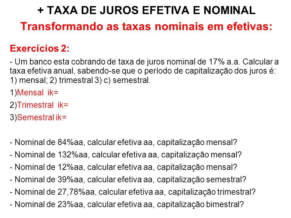 + TAXA DE JUROS EFETIVA E NOMINAL Transformando as taxas nominais em efetivas: Exercícios 2: - Um banco esta cobrando de taxa de juros nominal de 17% a.a.