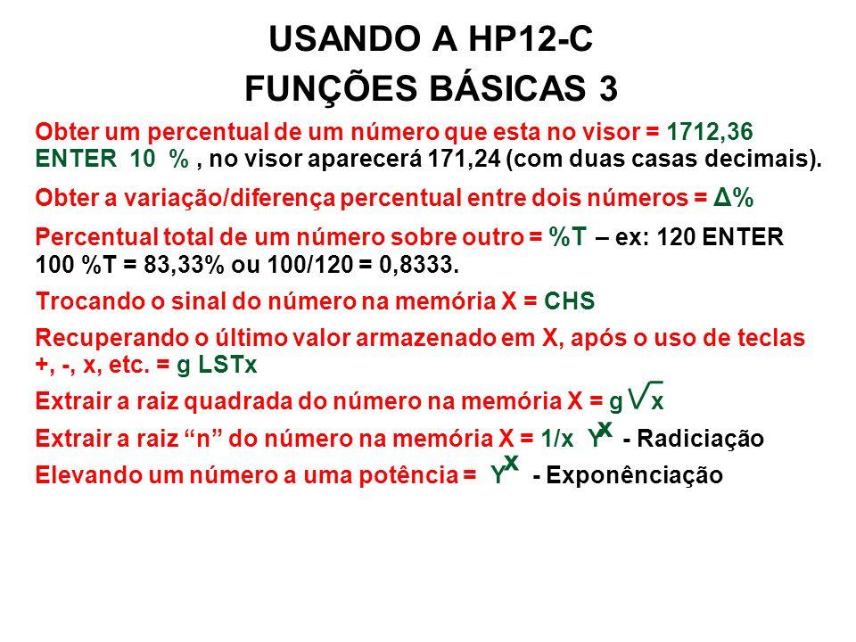 USANDO A HP12-C FUNÇÕES BÁSICAS 3 Obter um percentual de um número que esta no visor = 1712,36 ENTER 10 %, no visor aparecerá 171,24 (com duas casas decimais).