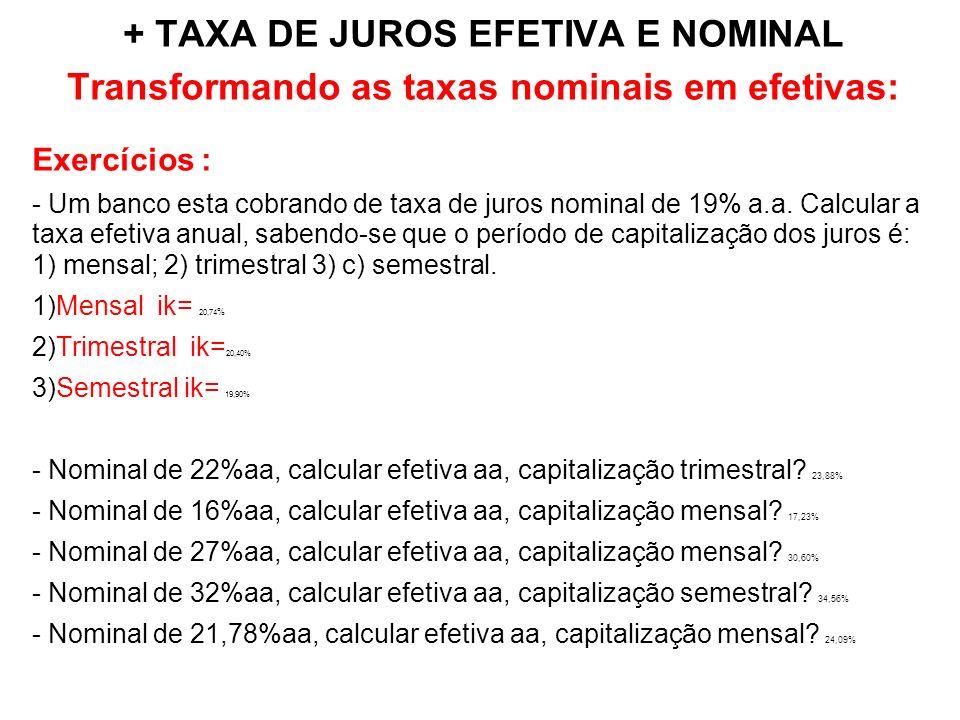 + TAXA DE JUROS EFETIVA E NOMINAL Transformando as taxas nominais em efetivas: Exercícios : - Um banco esta cobrando de taxa de juros nominal de 19% a.a.