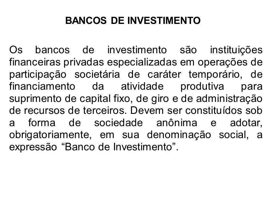 BANCOS DE INVESTIMENTO Os bancos de investimento são instituições financeiras privadas especializadas em operações de participação societária de caráter temporário, de financiamento da atividade produtiva para suprimento de capital fixo, de giro e de administração de recursos de terceiros.