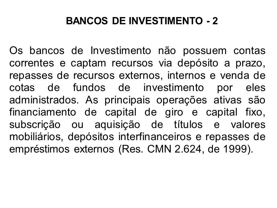 BANCOS DE INVESTIMENTO - 2 Os bancos de Investimento não possuem contas correntes e captam recursos via depósito a prazo, repasses de recursos externos, internos e venda de cotas de fundos de investimento por eles administrados.