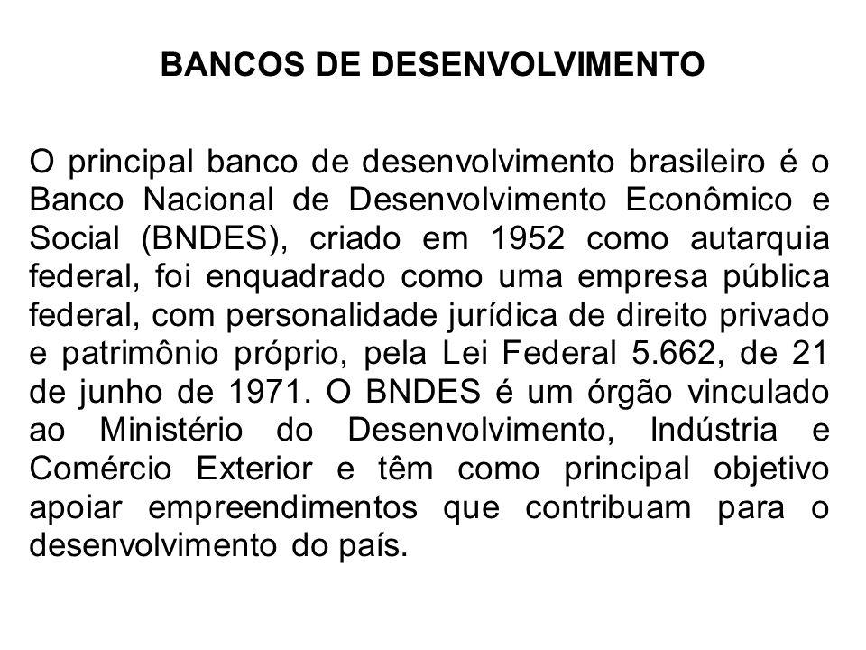 BANCOS DE DESENVOLVIMENTO O principal banco de desenvolvimento brasileiro é o Banco Nacional de Desenvolvimento Econômico e Social (BNDES), criado em 1952 como autarquia federal, foi enquadrado como uma empresa pública federal, com personalidade jurídica de direito privado e patrimônio próprio, pela Lei Federal 5.662, de 21 de junho de 1971.