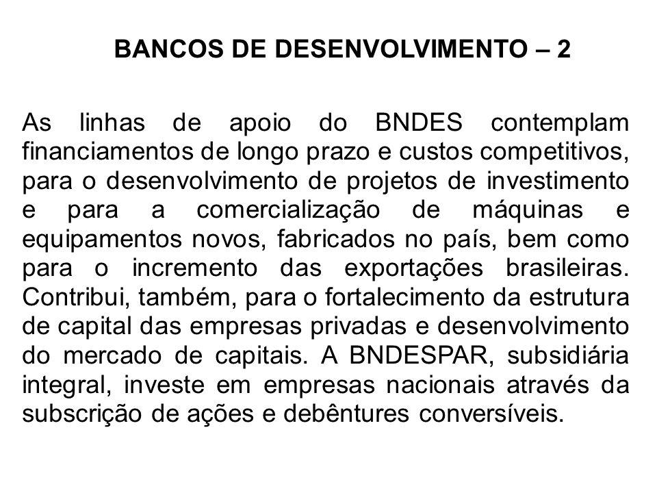 BANCOS DE DESENVOLVIMENTO – 2 As linhas de apoio do BNDES contemplam financiamentos de longo prazo e custos competitivos, para o desenvolvimento de projetos de investimento e para a comercialização de máquinas e equipamentos novos, fabricados no país, bem como para o incremento das exportações brasileiras.