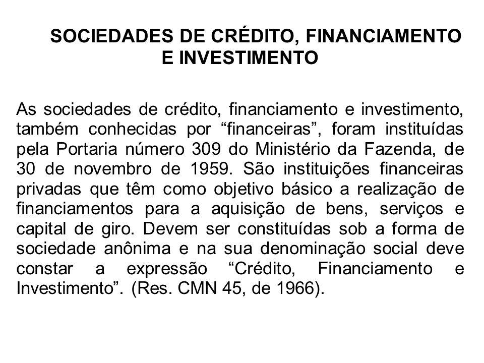 SOCIEDADES DE CRÉDITO, FINANCIAMENTO E INVESTIMENTO As sociedades de crédito, financiamento e investimento, também conhecidas por financeiras, foram instituídas pela Portaria número 309 do Ministério da Fazenda, de 30 de novembro de 1959.