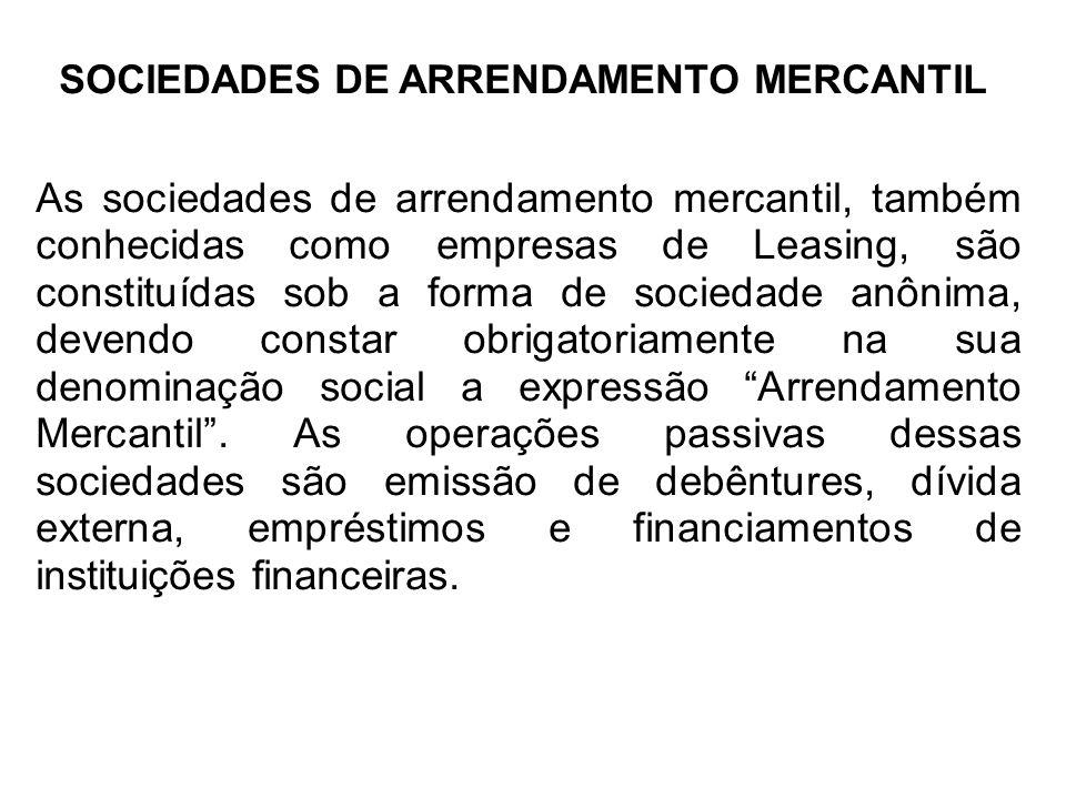 SOCIEDADES DE ARRENDAMENTO MERCANTIL As sociedades de arrendamento mercantil, também conhecidas como empresas de Leasing, são constituídas sob a forma de sociedade anônima, devendo constar obrigatoriamente na sua denominação social a expressão Arrendamento Mercantil.
