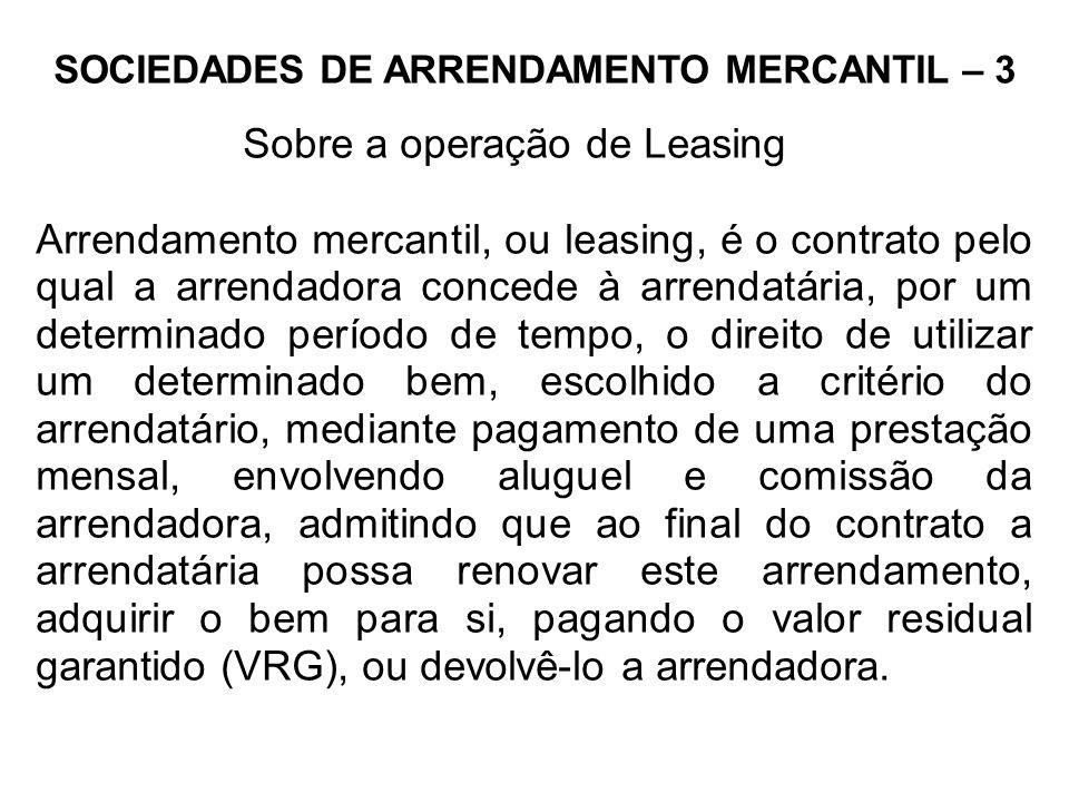 SOCIEDADES DE ARRENDAMENTO MERCANTIL – 3 Sobre a operação de Leasing Arrendamento mercantil, ou leasing, é o contrato pelo qual a arrendadora concede à arrendatária, por um determinado período de tempo, o direito de utilizar um determinado bem, escolhido a critério do arrendatário, mediante pagamento de uma prestação mensal, envolvendo aluguel e comissão da arrendadora, admitindo que ao final do contrato a arrendatária possa renovar este arrendamento, adquirir o bem para si, pagando o valor residual garantido (VRG), ou devolvê-lo a arrendadora.