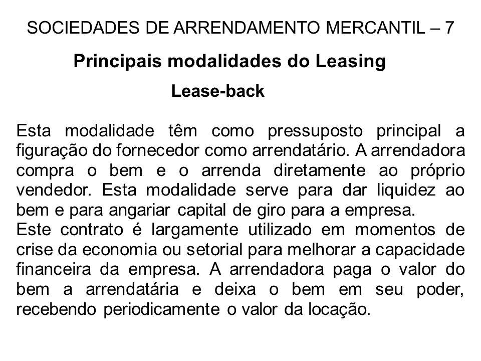 SOCIEDADES DE ARRENDAMENTO MERCANTIL – 7 Principais modalidades do Leasing Lease-back Esta modalidade têm como pressuposto principal a figuração do fornecedor como arrendatário.