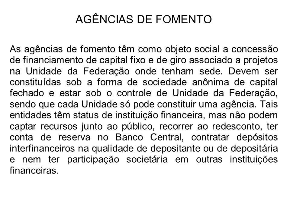 AGÊNCIAS DE FOMENTO As agências de fomento têm como objeto social a concessão de financiamento de capital fixo e de giro associado a projetos na Unidade da Federação onde tenham sede.