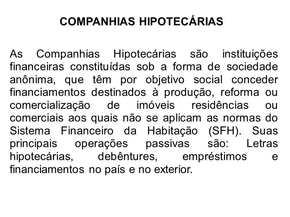 COMPANHIAS HIPOTECÁRIAS As Companhias Hipotecárias são instituições financeiras constituídas sob a forma de sociedade anônima, que têm por objetivo social conceder financiamentos destinados à produção, reforma ou comercialização de imóveis residências ou comerciais aos quais não se aplicam as normas do Sistema Financeiro da Habitação (SFH).