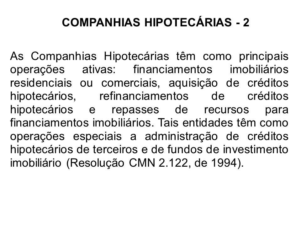 COMPANHIAS HIPOTECÁRIAS - 2 As Companhias Hipotecárias têm como principais operações ativas: financiamentos imobiliários residenciais ou comerciais, aquisição de créditos hipotecários, refinanciamentos de créditos hipotecários e repasses de recursos para financiamentos imobiliários.