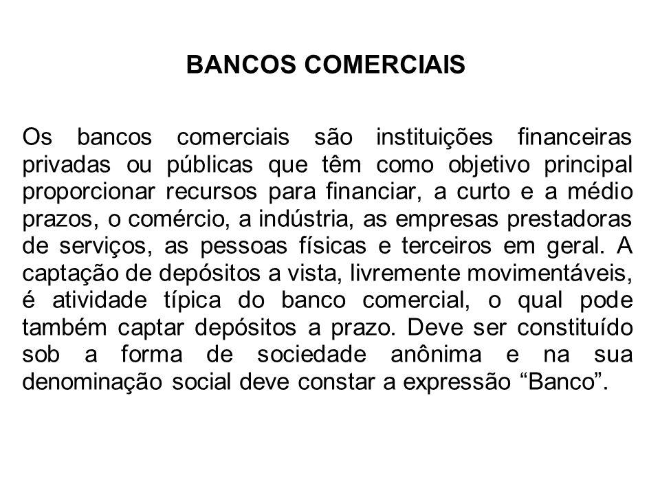 BANCOS COMERCIAIS Os bancos comerciais são instituições financeiras privadas ou públicas que têm como objetivo principal proporcionar recursos para financiar, a curto e a médio prazos, o comércio, a indústria, as empresas prestadoras de serviços, as pessoas físicas e terceiros em geral.