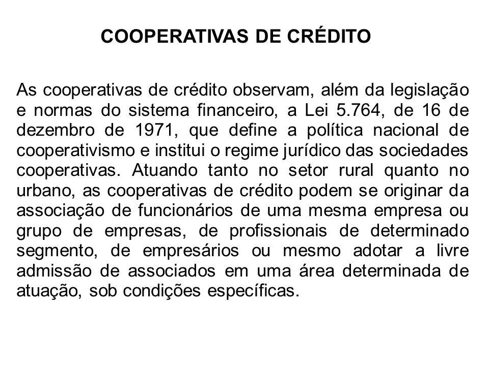 COOPERATIVAS DE CRÉDITO As cooperativas de crédito observam, além da legislação e normas do sistema financeiro, a Lei 5.764, de 16 de dezembro de 1971, que define a política nacional de cooperativismo e institui o regime jurídico das sociedades cooperativas.