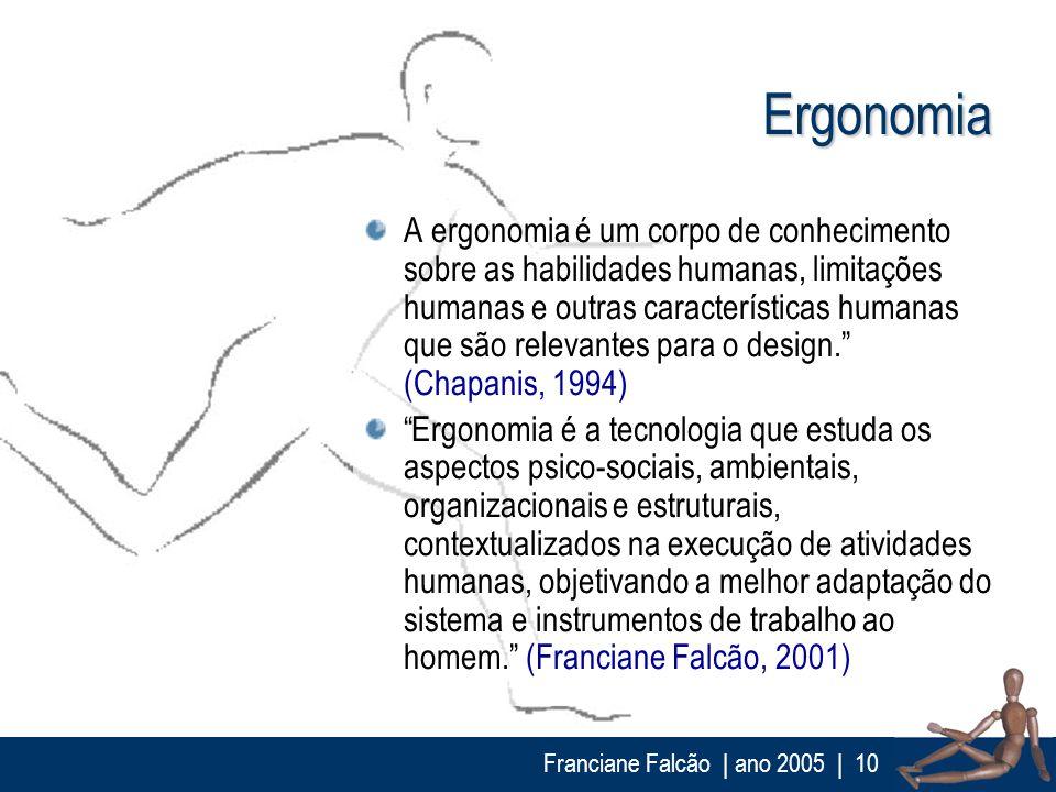 Franciane Falcão   ano 2005  10 Ergonomia A ergonomia é um corpo de conhecimento sobre as habilidades humanas, limitações humanas e outras característ