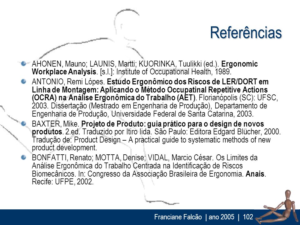 Franciane Falcão | ano 2005| 102 Referências AHONEN, Mauno; LAUNIS, Martti; KUORINKA, Tuulikki (ed.). Ergonomic Workplace Analysis. [s.l.]: Institute