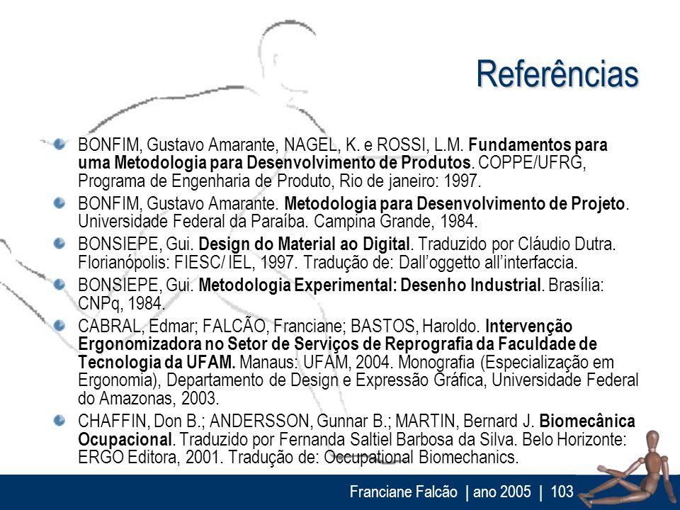 Franciane Falcão   ano 2005  103 Referências BONFIM, Gustavo Amarante, NAGEL, K. e ROSSI, L.M. Fundamentos para uma Metodologia para Desenvolvimento d