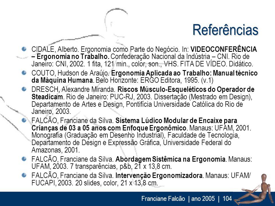 Franciane Falcão   ano 2005  104 Referências CIDALE, Alberto. Ergonomia como Parte do Negócio. In: VIDEOCONFERÊNCIA – Ergonomia no Trabalho. Confedera