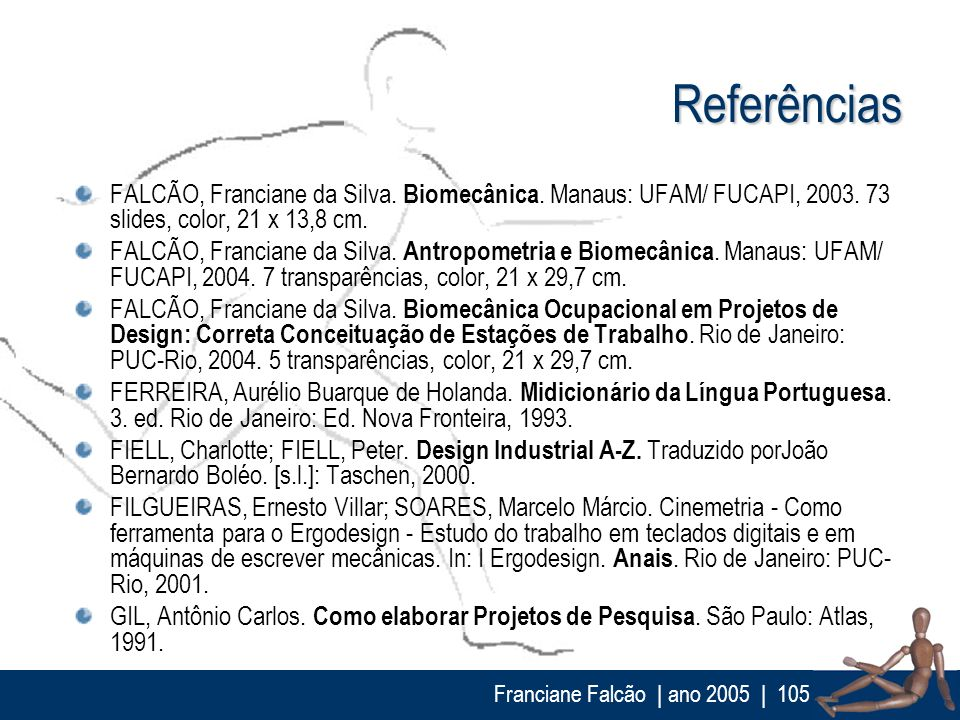 Franciane Falcão   ano 2005  105 Referências FALCÃO, Franciane da Silva. Biomecânica. Manaus: UFAM/ FUCAPI, 2003. 73 slides, color, 21 x 13,8 cm. FALC
