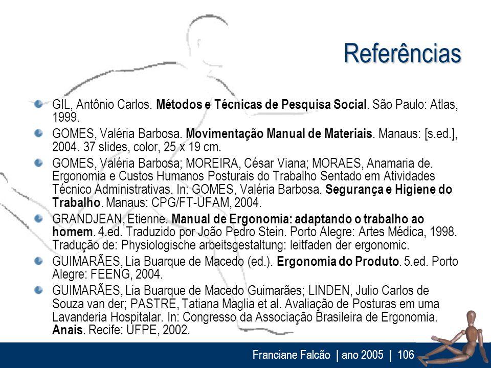 Franciane Falcão   ano 2005  106 Referências GIL, Antônio Carlos. Métodos e Técnicas de Pesquisa Social. São Paulo: Atlas, 1999. GOMES, Valéria Barbos