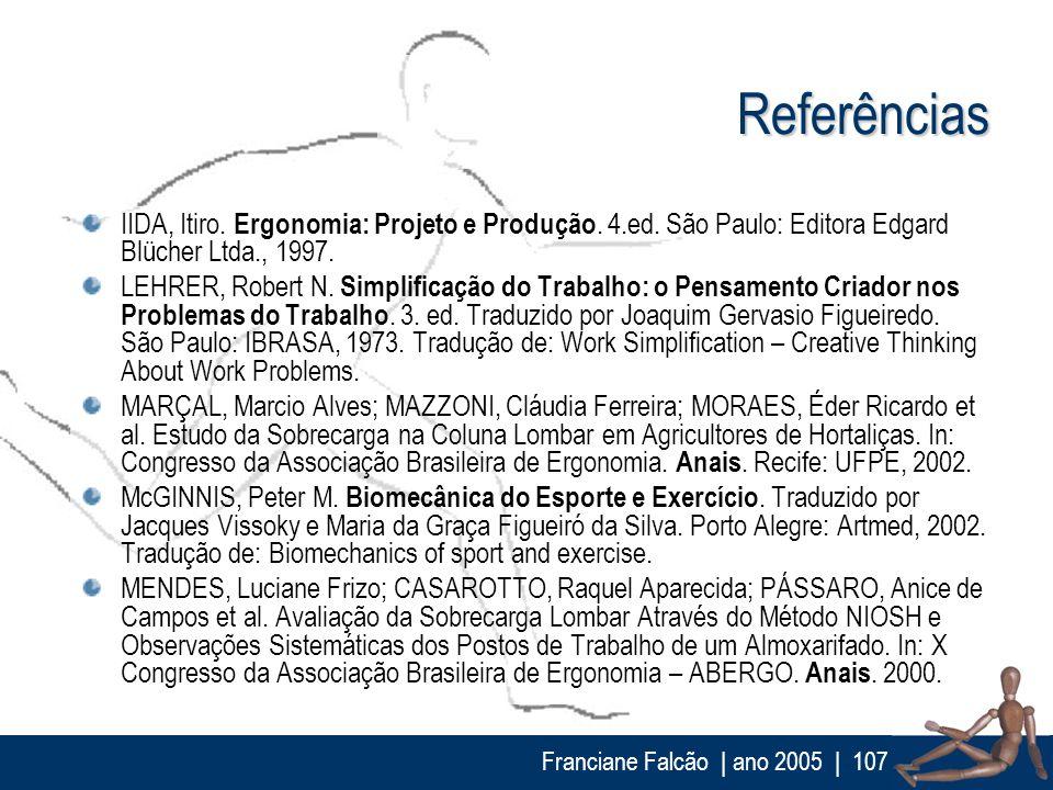 Franciane Falcão   ano 2005  107 Referências IIDA, Itiro. Ergonomia: Projeto e Produção. 4.ed. São Paulo: Editora Edgard Blücher Ltda., 1997. LEHRER,