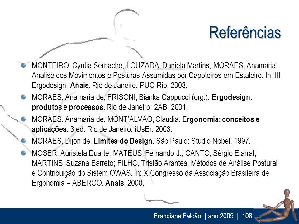 Franciane Falcão   ano 2005  108 Referências MONTEIRO, Cyntia Sernache; LOUZADA, Daniela Martins; MORAES, Anamaria. Análise dos Movimentos e Posturas