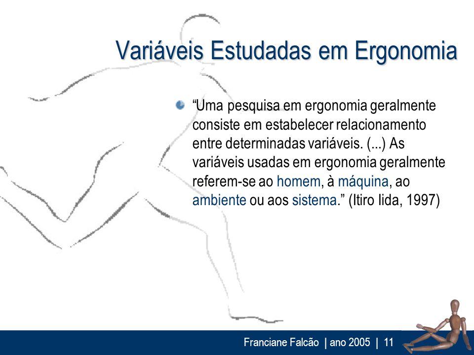 Franciane Falcão   ano 2005  11 Variáveis Estudadas em Ergonomia Uma pesquisa em ergonomia geralmente consiste em estabelecer relacionamento entre det
