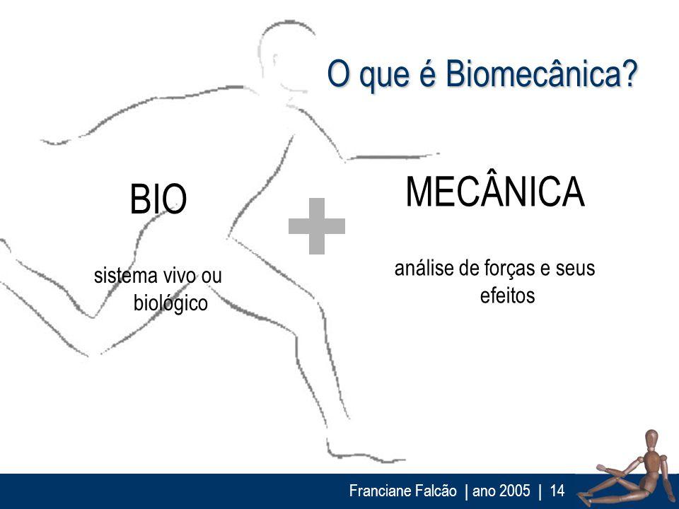 Franciane Falcão   ano 2005  14 O que é Biomecânica? MECÂNICA análise de forças e seus efeitos BIO sistema vivo ou biológico