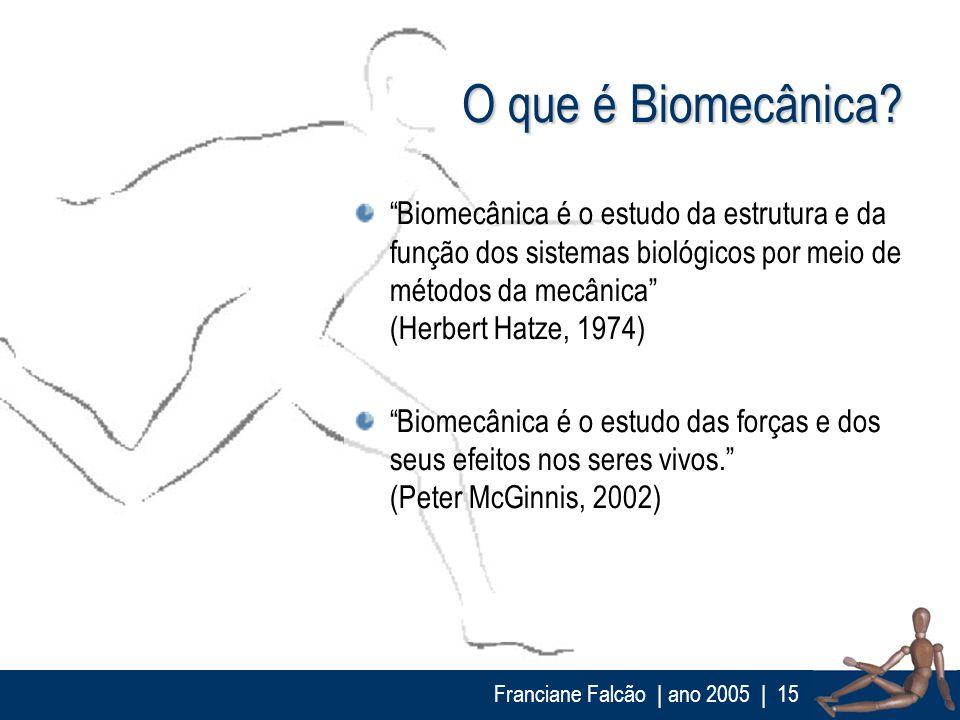 Franciane Falcão   ano 2005  15 O que é Biomecânica? Biomecânica é o estudo da estrutura e da função dos sistemas biológicos por meio de métodos da me