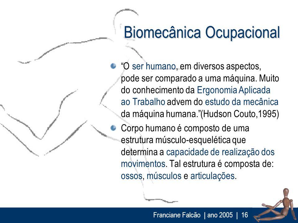 Franciane Falcão   ano 2005  16 Biomecânica Ocupacional O ser humano, em diversos aspectos, pode ser comparado a uma máquina. Muito do conhecimento da