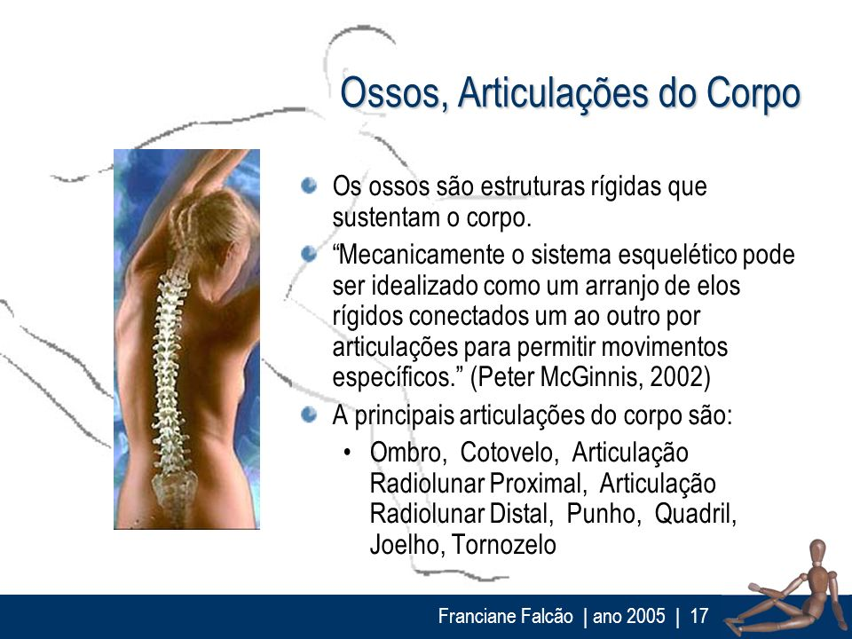 Franciane Falcão   ano 2005  17 Ossos, Articulações do Corpo Os ossos são estruturas rígidas que sustentam o corpo. Mecanicamente o sistema esquelétic