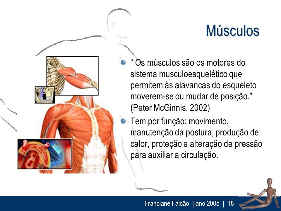 Franciane Falcão   ano 2005  18 Músculos Os músculos são os motores do sistema musculoesquelético que permitem às alavancas do esqueleto moverem-se ou